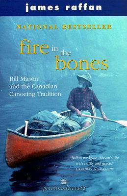 Fire in the Bones Bill Mason and the Canadian Canoeing Tradition