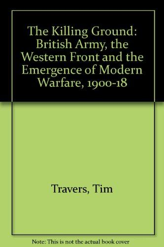 The Killing Ground: The British Army, the Western Front and the Emergence of Modern Warfare 1900 - 1918