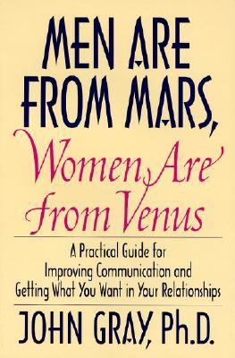 Men Are from Mars, Women Are from Venus A Practical Guide for Improving Communication and Getting What You Want in Your Relationships