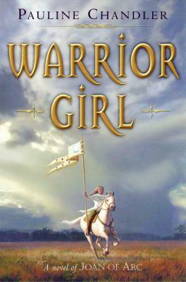 Warrior Girl A Novel of Joan of Arc