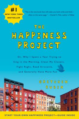 Happiness Project : Or, Why I Spent a Year Trying to Sing in the Morning, Clean My Closets, Fight Right, Read Aristotle, and Generally Have More Fun