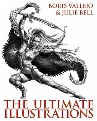 Boris Vallejo and Julie Bell: the Ultimate Illustrations