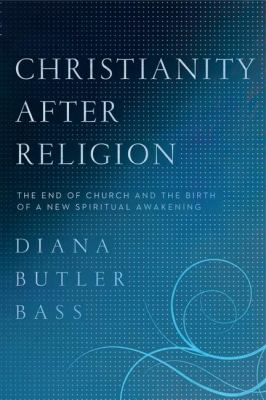 Christianity after Religion : The End of Church and the Birth of a New Spiritual Awakening