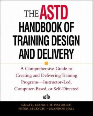 Astd Handbook of Training Design and Delivery A Comprehensive Guide to Creating and Delivering Training Programs-Instructor-Led, Computer-Based, or Self-Directed