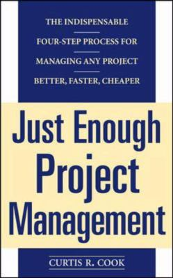 Just Enough Project Management The Indispensable Four-Step Process for Managing Any Project Better, Faster, Cheaper
