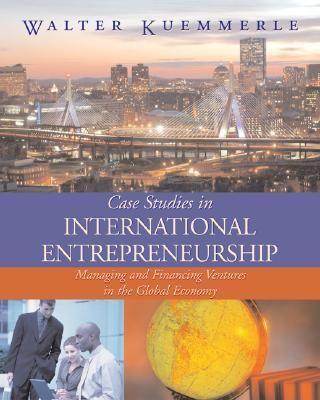 Case Studies in International Entrepreneurship Managing and Financing Ventures in the Global Economy