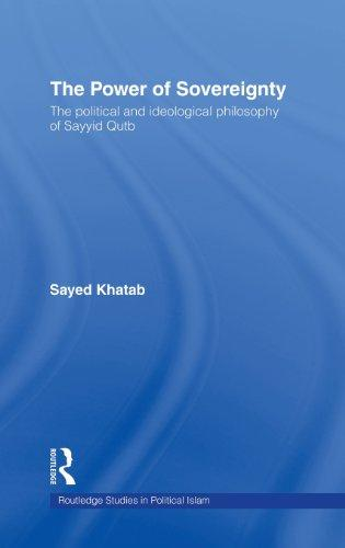 The Power of Sovereignty: The Political and Ideological Philosophy of Sayyid Qutb (Routledge Studies in Political Islam)