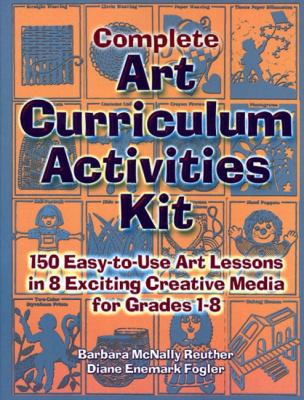 Complete Art Curriculum Activities 150 Easy-To-Use Art Lessons in 8 Exciting Creative Media for Grades 1-8