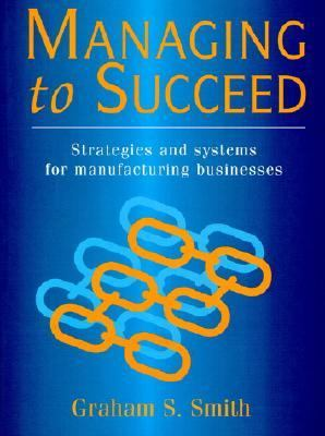 Managing to Succeed: Strategies and Systems for Manufacturing Business - Graham Smith - Paperback