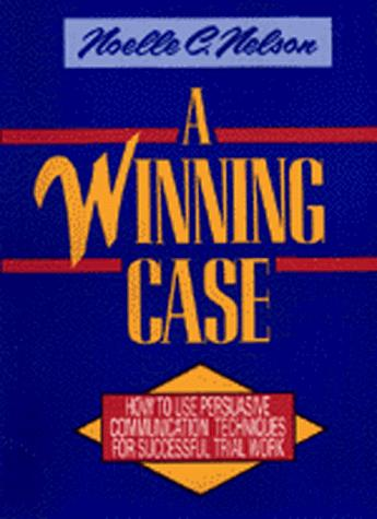 A Winning Case: How to Use Persuasive Communication Techniques for Successful Trial Work