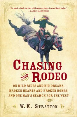 Chasing The Rodeo On Wild Rides And Big Dreams, Broken Hearts And Broken Bones, And One Man's Search For The West