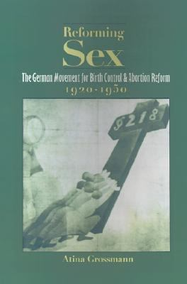 Reforming Sex The German Movement for Birth Control and Abortion Reform, 1920-1950
