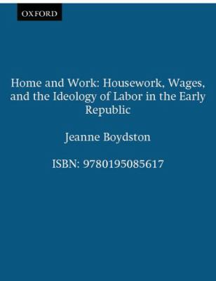 Home and Work Housework, Wages, and the Ideology of Labor in the Early Republic