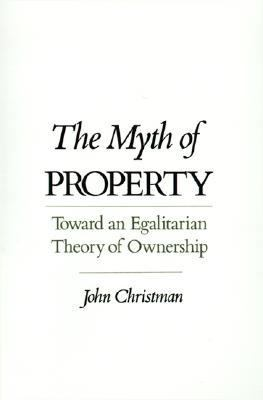 Myth of Property Toward an Egalitarian Theory of Ownership