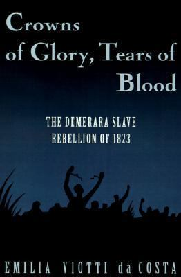 Crowns of Glory, Tears of Blood The Demerara Slave Rebellion of 1823