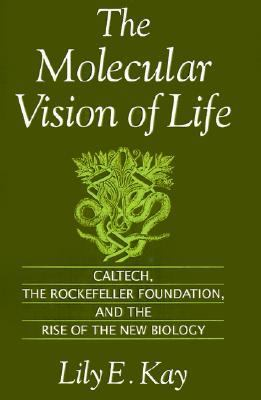 Molecular Vision of Life Caltech, the Rockefeller Foundation, and the Rise of the New Biology