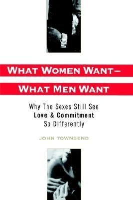 What Women Want-What Men Want Why the Sexes Still See Love and Commitment So Differently