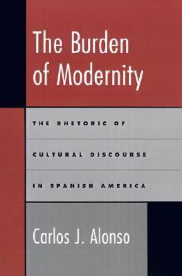 Burden of Modernity The Rhetoric of Cultural Discourse in Spanish America