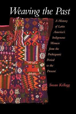 Weaving the Past A History of Latin America's Indigenous Women from the Prehispanic Period to the Present