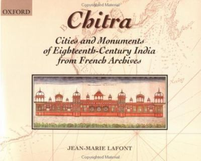 Chitra Cities and Monuments of Eighteenth-Century India from French Archives