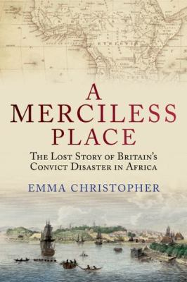 Merciless Place : The Lost Story of Britain's Convict Disaster in Africa
