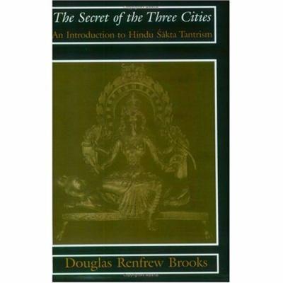 Secret of the Three Cities An Introduction to Hindu Sakta Tantrism