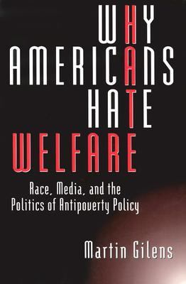 Why Americans Hate Welfare Race, Media, and the Politics of Antipoverty Policy