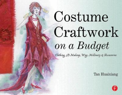 Costume Craftwork on a Budget Clothing, 3-D Makeup, Wigs, Millinery, and Accessories