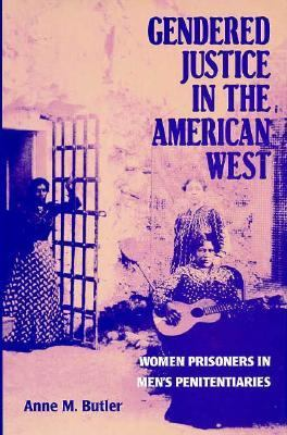 Gendered Justice in the American West Women Prisoners in Men's Penitentiaries