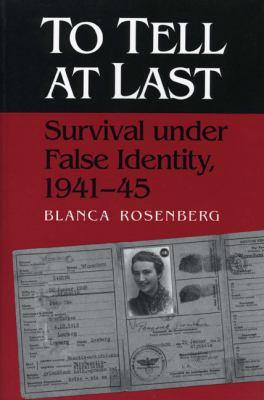 To Tell at Last Survival Under False Identity, 1941-45