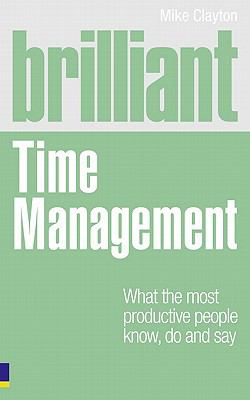 Brilliant Time Management : What the Most Productive People Know, Do and Say