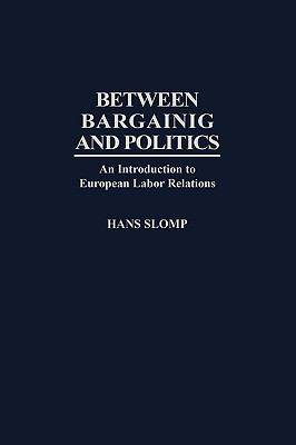 Between Bargaining and Politics An Introduction to European Labor Relations