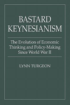 Bastard Keynesianism The Evolution of Economic Thinking & Policy-Making Since World War II