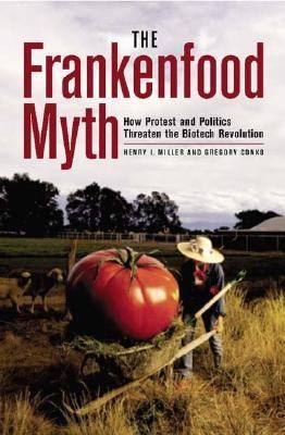 Frankenfood Myth How Protest And Politics Threaten The Biotech Revolution