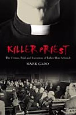 Killer Priest The Crimes, Trial, And Execution of Father Hans Schmidt