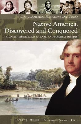 Native America, Discovered And Conquered Thomas Jefferson, Lewis & Clark, And Manifest Destiny