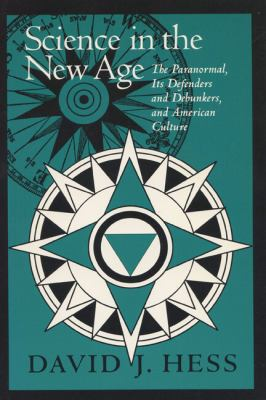 Science in the New Age The Paranormal, Its Defenders and Debunkers, and American Culture