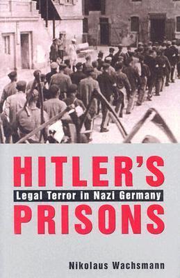 Hitler's Prisons Legal Terror in Nazi Germany