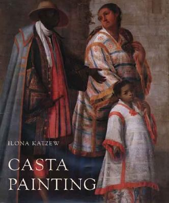 Casta Painting Images of Race in Eighteenth-Century Mexico