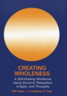 Creating Wholeness: A Self-Healing Workbook Using Dynamic Relaxation, Images, and Thoughts - Erik Peper - Paperback