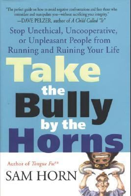 Take the Bully by the Horns Stop Unethical, Uncooperative, or Unpleasant People from Running and Ruining Your Life