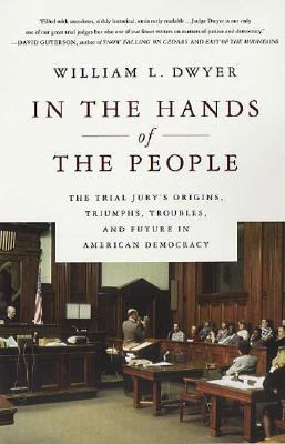 In the Hands of the People The Trial Jury's Origins, Triumphs, Troubles, and Future in American Democracy
