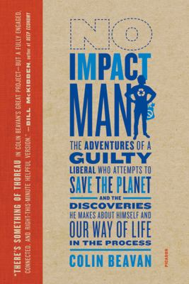 No Impact Man: The Adventures of a Guilty Liberal Who Attempts to Save the Planet, and the Discoveries He Makes Abo