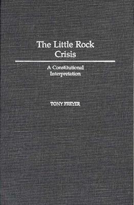 The Little Rock Crisis: A Constitutional Interpretation - Tony Allan Freyer - Hardcover