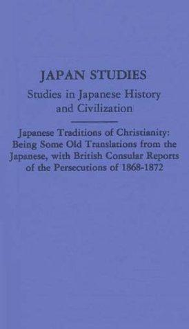 Japanese Traditions of Christianity: Being Some Old Translations From the Japanese, With British Consular Reports of the Persecutions (Japan Studies: Studies in Japanese History and Civilization)