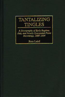 Tantalizing Tingles A Discography of Early Ragtime, Jazz, and Novelty Syncopated Piano Recordings, 1889-1934