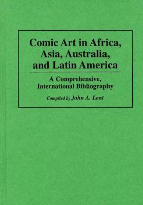Comic Art in Africa, Asia, Australia, and Latin America A Comprehensive, International Bibliography