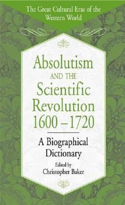 Absolutism and the Scientific Revolution, 1600-1720 A Biographical Dictionary