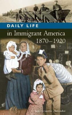 Daily Life in Immigrant America, 1870-1920 [Daily Life through History Series]