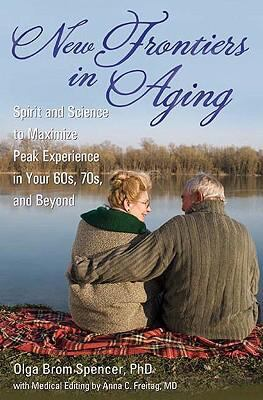 New Frontiers in Aging: Spirit and Science to Maximize Peak Experience in Your 60s, 70s, and Beyond